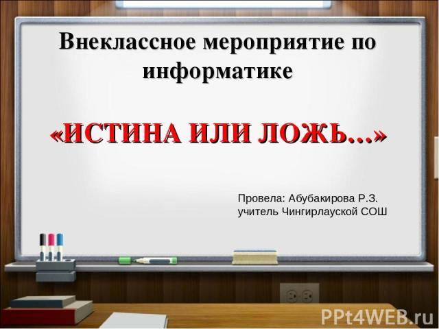 Внеклассное мероприятие по информатике «ИСТИНА ИЛИ ЛОЖЬ…» Провела: Абубакирова Р.З. учитель Чингирлауской СОШ