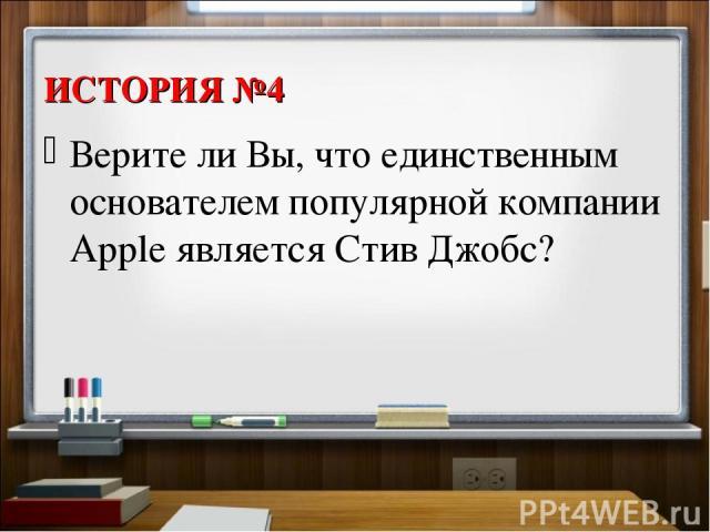 ИСТОРИЯ №4 Верите ли Вы, что единственным основателем популярной компании Apple является Стив Джобс?