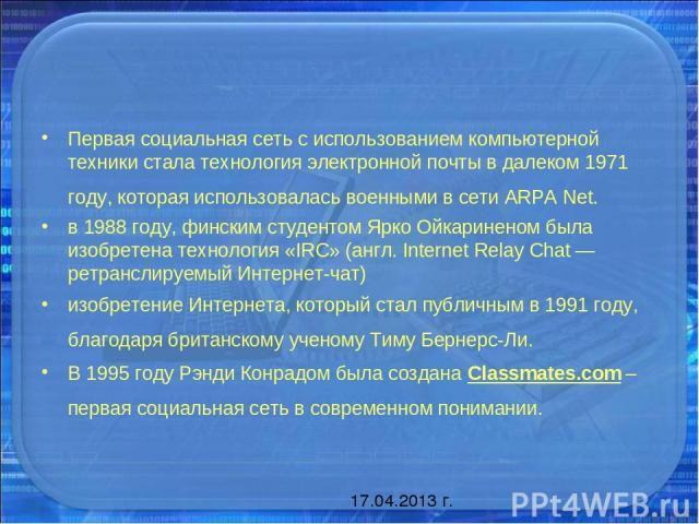 Первая социальная сеть с использованием компьютерной техники стала технология электронной почты в далеком 1971 году, которая использовалась военными в сети ARPA Net. в 1988 году, финским студентом Ярко Ойкариненом была изобретена технология «IRC» (а…
