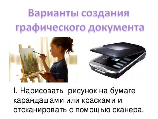 I. Нарисовать рисунок на бумаге карандашами или красками и отсканировать с помощью сканера.