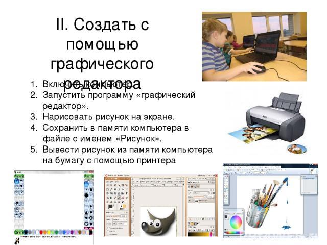 II. Создать с помощью графического редактора Включить компьютер. Запустить программу «графический редактор». Нарисовать рисунок на экране. Сохранить в памяти компьютера в файле с именем «Рисунок». Вывести рисунок из памяти компьютера на бумагу с пом…