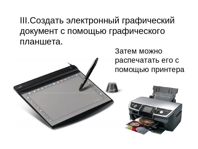 III.Создать электронный графический документ с помощью графического планшета. Затем можно распечатать его с помощью принтера