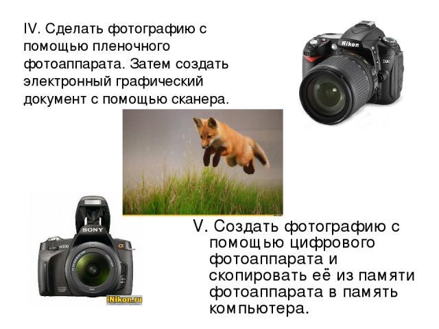 IV. Сделать фотографию с помощью пленочного фотоаппарата. Затем создать электронный графический документ с помощью сканера. V. Создать фотографию с помощью цифрового фотоаппарата и скопировать её из памяти фотоаппарата в память компьютера.