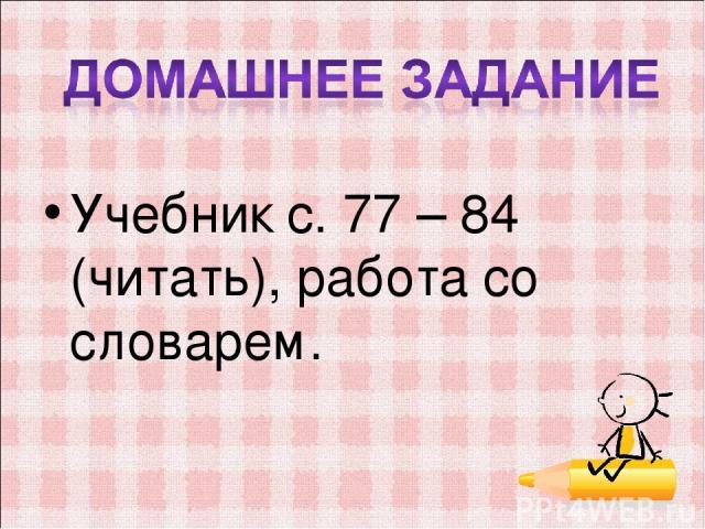 Учебник с. 77 – 84 (читать), работа со словарем.