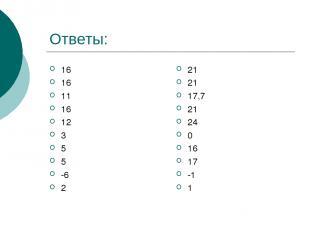 Ответы: 16 16 11 16 12 3 5 5 -6 2 21 21 17,7 21 24 0 16 17 -1 1