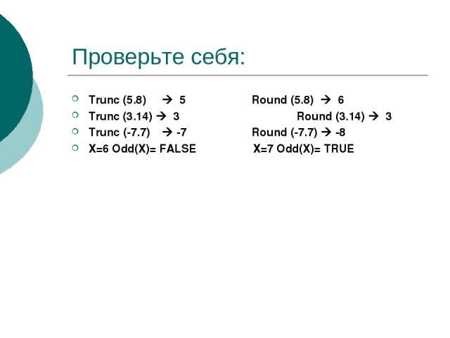 Проверьте себя: Trunc (5.8) 5 Round (5.8) 6 Trunc (3.14) 3 Round (3.14) 3 Trunc (-7.7) -7 Round (-7.7) -8 Х=6 Odd(X)= FALSE Х=7 Odd(X)= TRUE