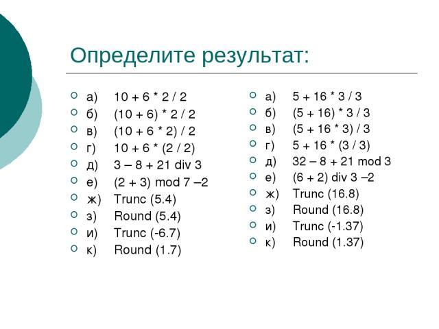 Определите результат: а) 10 + 6 * 2 / 2 б) (10 + 6) * 2 / 2 в) (10 + 6 * 2) / 2 г) 10 + 6 * (2 / 2) д) 3 – 8 + 21 div 3 е) (2 + 3) mod 7 –2 ж) Trunc (5.4) з) Round (5.4) и) Trunc (-6.7) к) Round (1.7) а) 5 + 16 * 3 / 3 б) (5 + 16) * 3 / 3 в) (5 + 16…