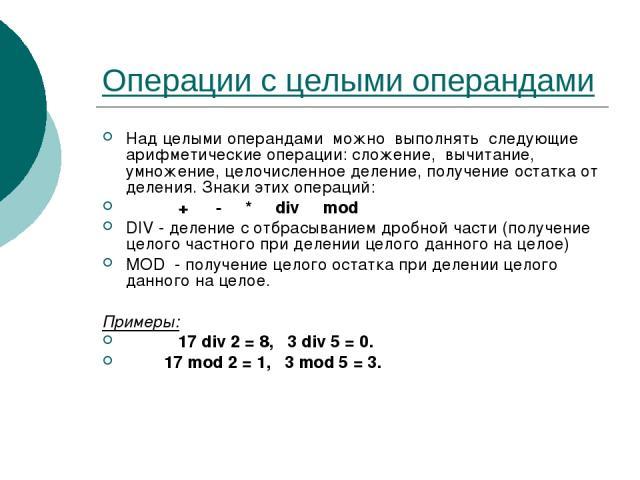 Операции с целыми операндами Над целыми операндами можно выполнять следующие арифметические операции: сложение, вычитание, умножение, целочисленное деление, получение остатка от деления. Знаки этих операций: + - * div mod DIV - деление с отбрасывани…