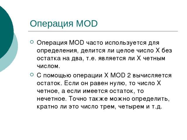 Операция MOD Операция MOD часто используется для определения, делится ли целое число Х без остатка на два, т.е. является ли Х четным числом. С помощью операции Х MOD 2 вычисляется остаток. Если он равен нулю, то число Х четное, а если имеется остато…
