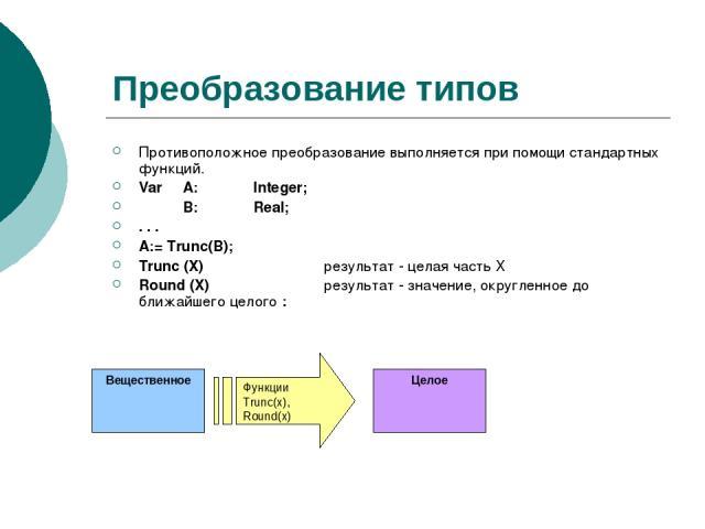 Преобразование типов Противоположное преобразование выполняется при помощи стандартных функций. Var A: Integer; В: Real; . . . A:= Trunc(B); Trunc (X) результат - целая часть Х Round (X) результат - значение, округленное до ближайшего целого :