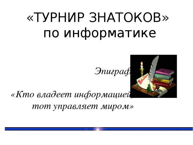 «ТУРНИР ЗНАТОКОВ» по информатике Эпиграф «Кто владеет информацией, тот управляет миром»