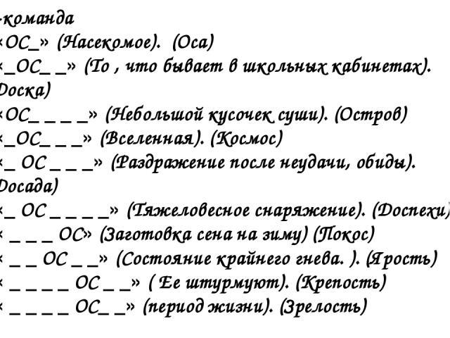 1-команда «ОС_» (Насекомое). (Оса) «_ОС_ _» (То , что бывает в школьных кабинетах). (Доска) «ОС_ _ _ _» (Небольшой кусочек суши). (Остров) «_ОС_ _ _» (Вселенная). (Космос) «_ ОС _ _ _» (Раздражение после неудачи, обиды). (Досада) «_ ОС _ _ _ _» (Тяж…