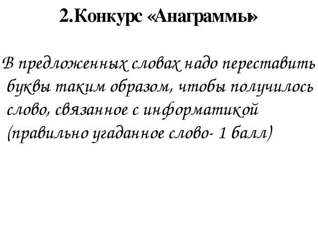 2.Конкурс «Анаграммы» В предложенных словах надо переставить буквы таким образом, чтобы получилось слово, связанное с информатикой (правильно угаданное слово- 1 балл)