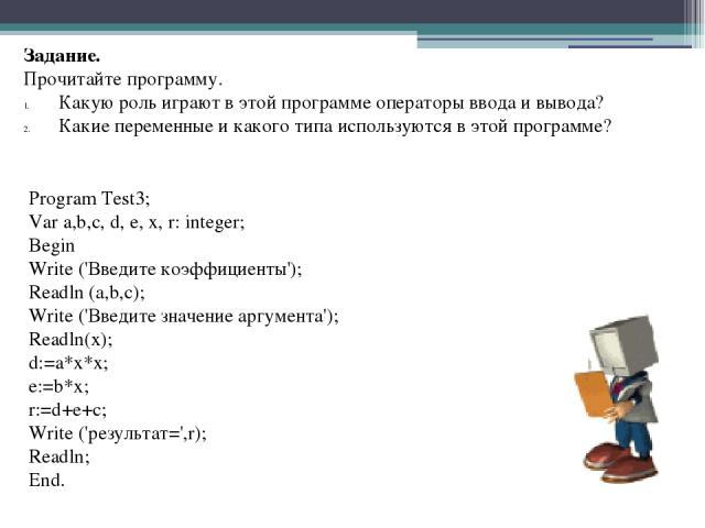 Program Test3; Var a,b,c, d, e, х,r: integer; Begin Write ('Введите коэффициенты'); Readln (а,b,с); Write ('Введите значение аргумента'); Readln(x); d:=a*x*x; e:=b*x; r:=d+e+c; Write ('результат=',r); Readln; End. Задани…