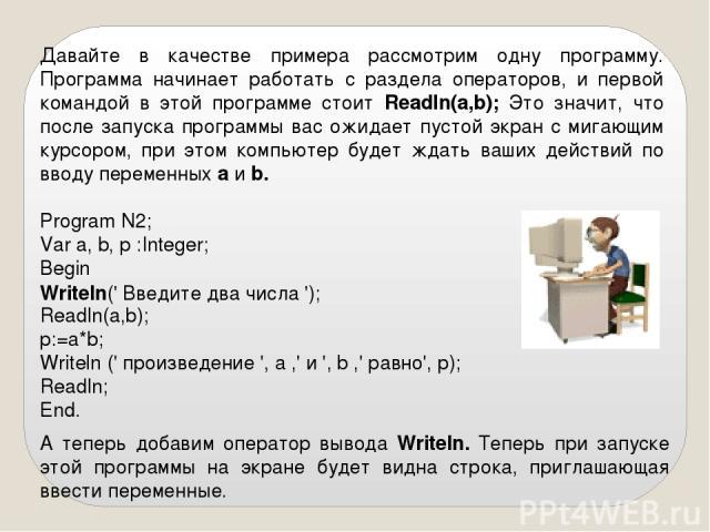 Давайте в качестве примера рассмотрим одну программу. Программа начинает работать с раздела операторов, и первой командой в этой программе стоит Readln(а,b); Это значит, что после запуска программы вас ожидает пустой экран с мигающим курсором, при э…