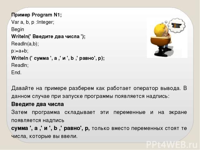 Пример Program N1; Var a, b, р :Integer; Begin Writeln(' Введите два числа '); Readln(а,b); р:=а+b; Writeln (' сумма ', а ,' и ', b ,' равно', р); Readln; End. Давайте на примере разберем как работает оператор вывода. В данном случае при запуске про…