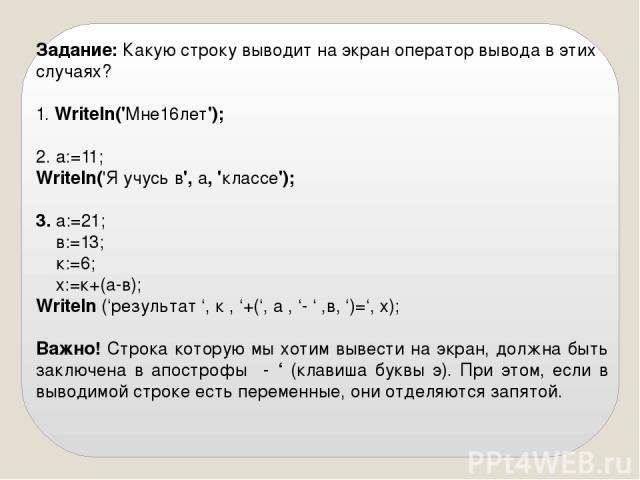 Задание: Какую строку выводит на экран оператор вывода в этих случаях? 1. Writeln('Мне16лет'); 2. a:=11; Writeln('Я учусь в', а, 'классе'); 3. a:=21; в:=13; к:=6; х:=к+(а-в); Writeln ('результат ', к , '+(', а , '- ' ,в, ')=', х…