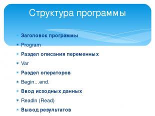 Заголовок программы Program Раздел описания переменных Var Раздел операторов Beg