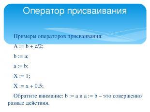 Оператор присваивания Примеры операторов присваивания: A := b + c/2; b := a; a :