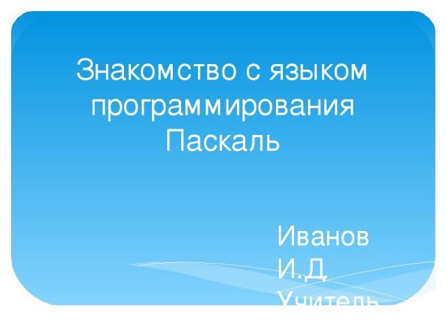 Знакомство с языком программирования Паскаль Иванов И.Д. Учитель информатики