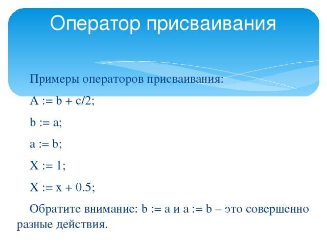 Оператор присваивания Примеры операторов присваивания: A := b + c/2; b := a; a := b; X := 1; X := x + 0.5; Обратите внимание: b := а и а := b – это совершенно разные действия. © 2007 Microsoft Corporation. All rights reserved. Microsoft, Windows, Wi…