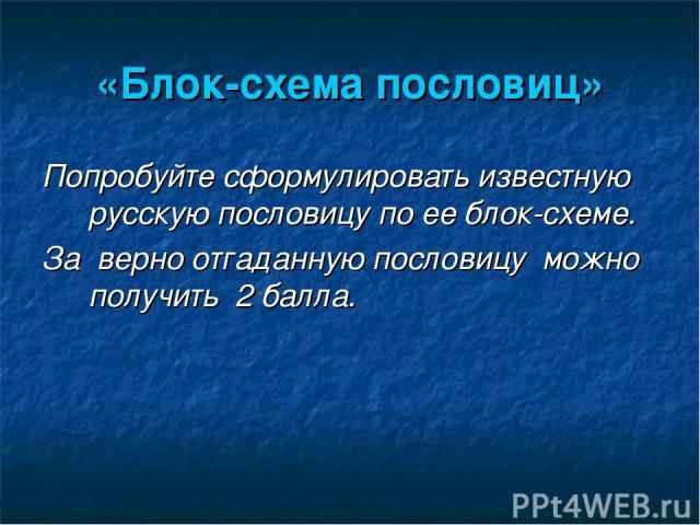 «Блок-схема пословиц» Попробуйте сформулировать известную русскую пословицу по ее блок-схеме. За верно отгаданную пословицу можно получить 2 балла.