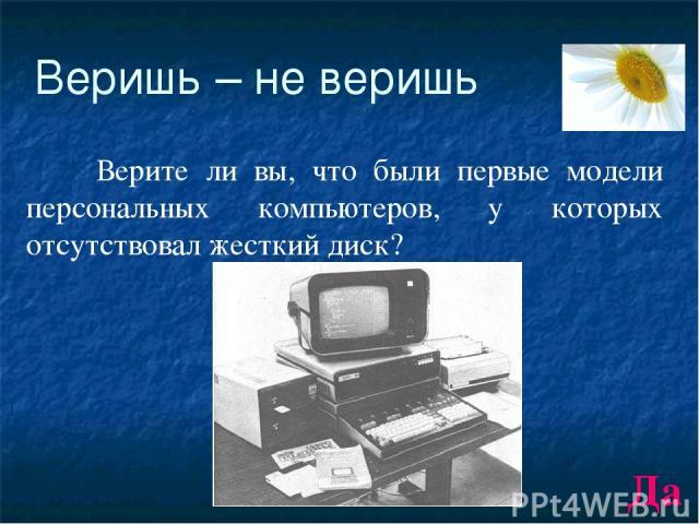 Веришь – не веришь Верите ли вы, что были первые модели персональных компьютеров, у которых отсутствовал жесткий диск? Да
