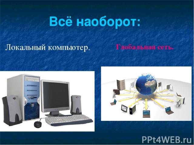 Локальный компьютер. Глобальная сеть. Всё наоборот:
