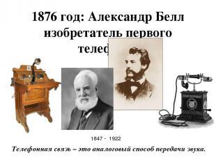 1876 год: Александр Белл изобретатель первого телефона. Телефонная связь – это а