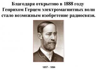 Благодаря открытию в 1888 году Генрихом Герцем электромагнитных волн стало возмо