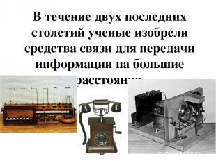 В течение двух последних столетий ученые изобрели средства связи для передачи ин