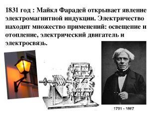 1831 год : Майкл Фарадей открывает явление электромагнитной индукции. Электричес