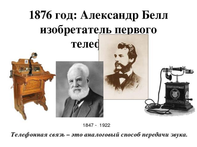 1876 год: Александр Белл изобретатель первого телефона. Телефонная связь – это аналоговый способ передачи звука. 1847 - 1922