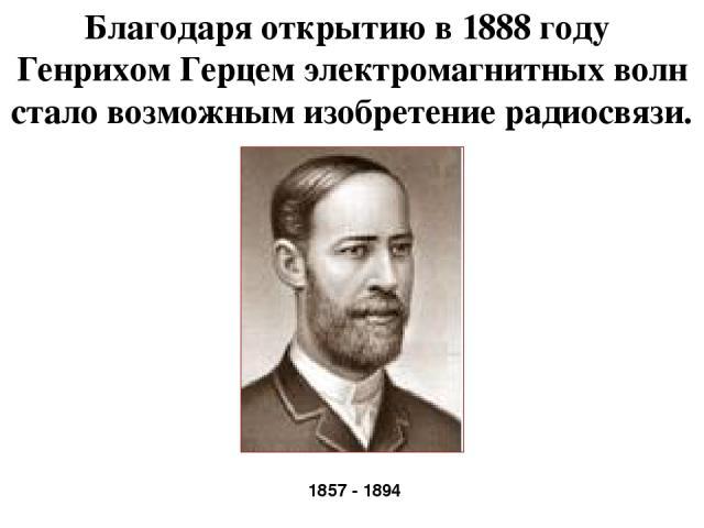 Благодаря открытию в 1888 году Генрихом Герцем электромагнитных волн стало возможным изобретение радиосвязи. 1857 - 1894