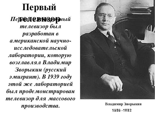 Первый телевизор Первый электронный телевизор был разработан в американской научно-исследовательской лаборатории, которую возглавлял Владимир Зворыкин (русский эмигрант).В 1939 году этой же лабораторией был продемонстрирован телевизор для массового…