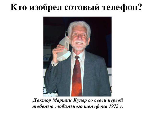 Кто изобрел сотовый телефон? Доктор Мартин Купер со своей первой моделью мобильного телефона 1973 г. Обычно об истории создания мобильного телефона рассказывают примерно так. 3 апреля 1973 года глава подразделения мобильной связи Motorola Мартин Куп…