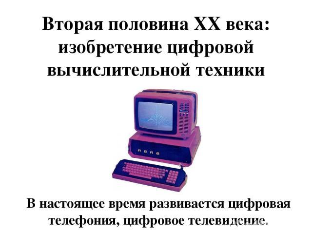 Вторая половина XX века: изобретение цифровой вычислительной техники В настоящее время развивается цифровая телефония, цифровое телевидение.