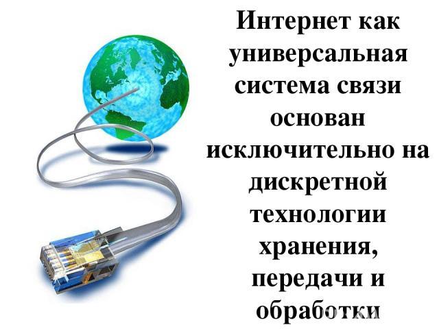 Интернет как универсальная система связи основан исключительно на дискретной технологии хранения, передачи и обработки информации.