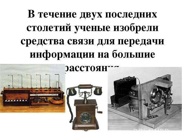 В течение двух последних столетий ученые изобрели средства связи для передачи информации на большие расстояния.