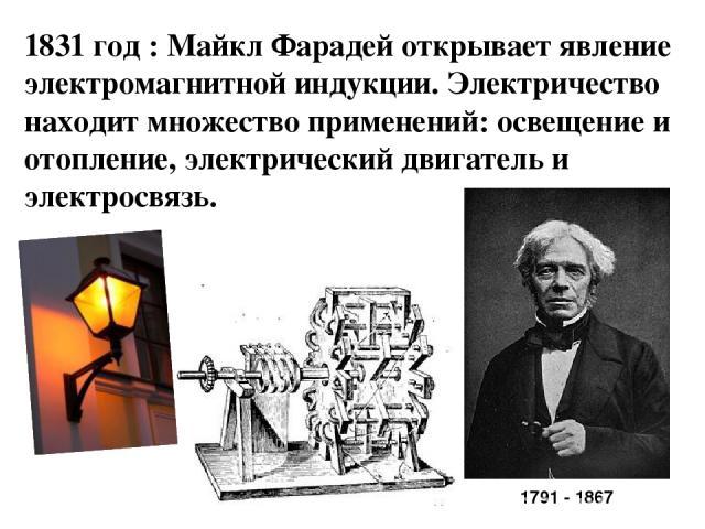 1831 год : Майкл Фарадей открывает явление электромагнитной индукции. Электричество находит множество применений: освещение и отопление, электрический двигатель и электросвязь. 1791 - 1867
