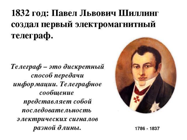 1832 год: Павел Львович Шиллинг создал первый электромагнитный телеграф. 1786 - 1837 Телеграф – это дискретный способ передачи информации. Телеграфное сообщение представляет собой последовательность электрических сигналов разной длины.