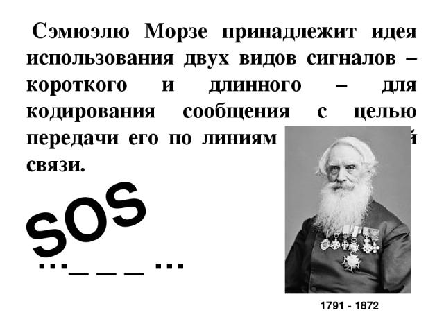 Сэмюэлю Морзе принадлежит идея использования двух видов сигналов – короткого и длинного – для кодирования сообщения с целью передачи его по линиям телеграфной связи. SOS …_ _ _ … 1791 - 1872