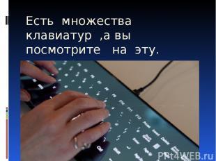 Есть множества клавиатур ,а вы посмотрите на эту.