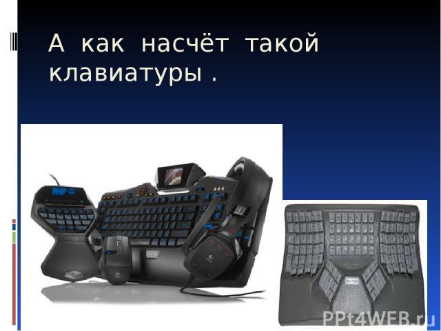 А как насчёт такой клавиатуры .