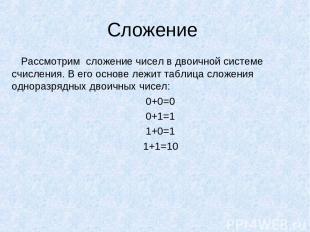 Сложение Рассмотрим сложение чисел в двоичной системе счисления. В его основе ле