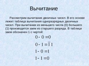 Вычитание Рассмотрим вычитание двоичных чисел. В его основе лежит таблица вычита