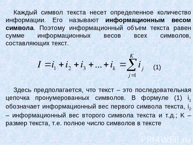 Каждый символ текста несет определенное количество информации. Его называют информационным весом символа. Поэтому информационный объем текста равен сумме информационных весов всех символов, составляющих текст. Здесь предполагается, что текст – это п…