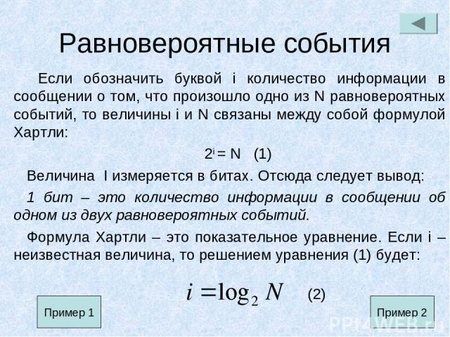 Равновероятные события Если обозначить буквой i количество информации в сообщении о том, что произошло одно из N равновероятных событий, то величины i и N связаны между собой формулой Хартли: 2i = N (1) Величина I измеряется в битах. Отсюда следует …