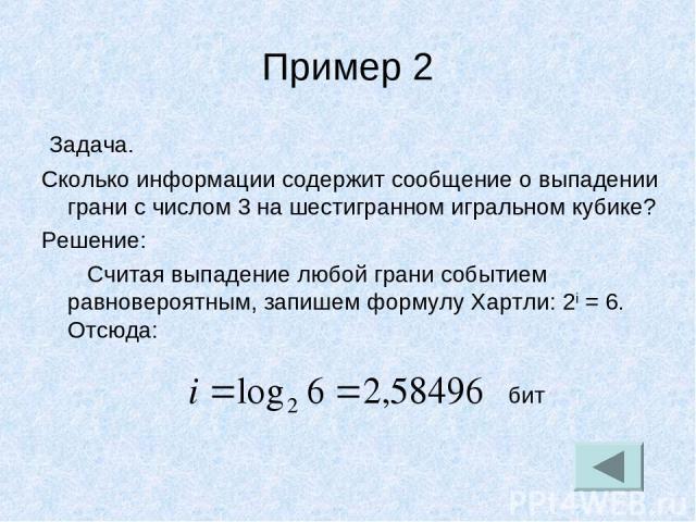 Пример 2 Задача. Сколько информации содержит сообщение о выпадении грани с числом 3 на шестигранном игральном кубике? Решение: Считая выпадение любой грани событием равновероятным, запишем формулу Хартли: 2i = 6. Отсюда: бит