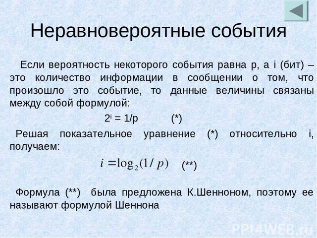Неравновероятные события Если вероятность некоторого события равна p, а i (бит) – это количество информации в сообщении о том, что произошло это событие, то данные величины связаны между собой формулой: 2i = 1/p (*) Решая показательное уравнение (*)…